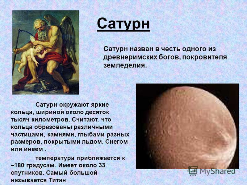 Сатурн Сатурн назван в честь одного из древнеримских богов, покровителя земледелия. Сатурн окружают яркие кольца, шириной около десяток тысяч километров. Считают. что кольца образованы различными частицами, камнями, глыбами разных размеров, покрытыми