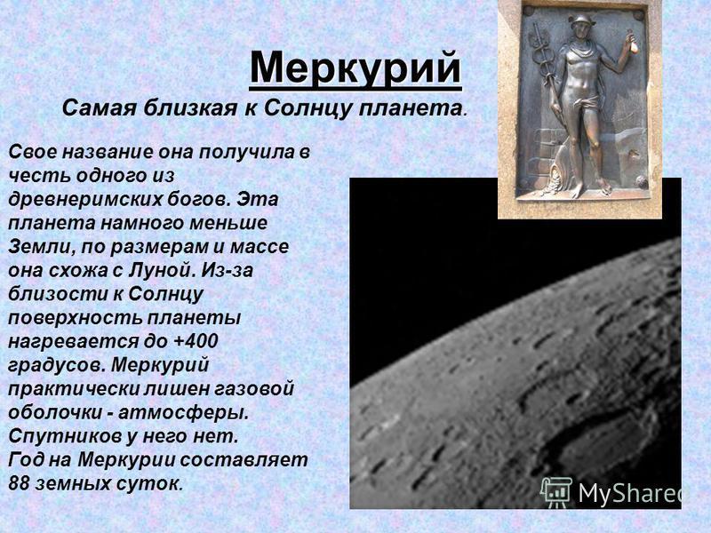 Меркурий Самая близкая к Солнцу планета. Свое название она получила в честь одного из древнеримских богов. Эта планета намного меньше Земли, по размерам и массе она схожа с Луной. Из-за близости к Солнцу поверхность планеты нагревается до +400 градус