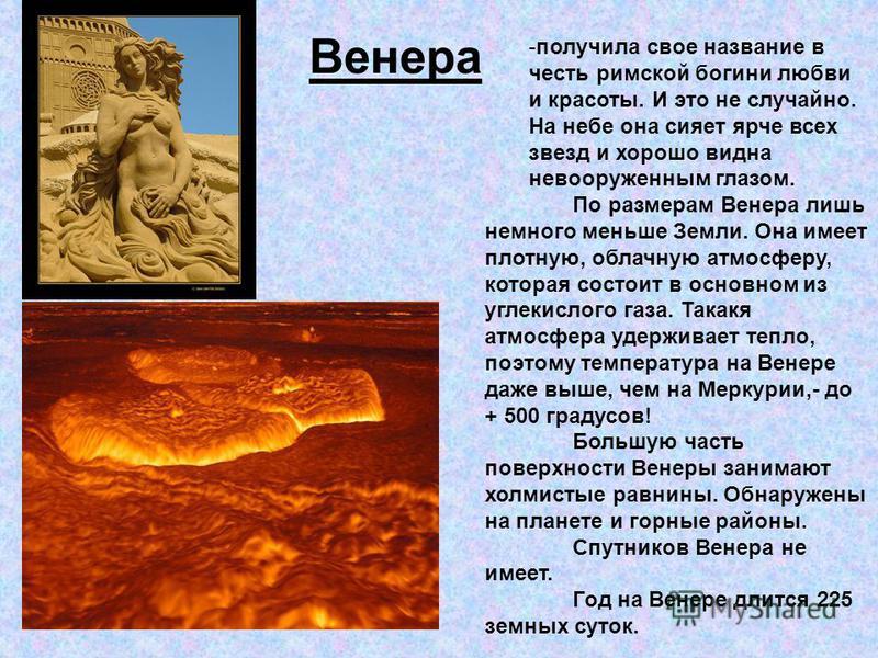 Венера -получила свое название в честь римской богини любви и красоты. И это не случайно. На небе она сияет ярче всех звезд и хорошо видна невооруженным глазом. По размерам Венера лишь немного меньше Земли. Она имеет плотную, облачную атмосферу, кото