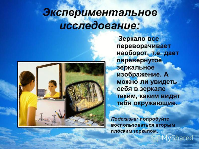 Экспериментальное исследование: Зеркало все переворачивает наоборот, т.е. дает перевернутое зеркальное изображение. А можно ли увидеть себя в зеркале таким, каким видят тебя окружающие. Подсказка: попробуйте воспользоваться вторым плоским зеркалом.