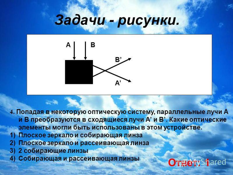 Задачи - рисунки. 4. Попадая в некоторую оптическую систему, параллельные лучи А и В преобразуются в сходящиеся лучи А и В. Какие оптические элементы могли быть использованы в этом устройстве. 1)Плоское зеркало и собирающая линза 2)Плоское зеркало и