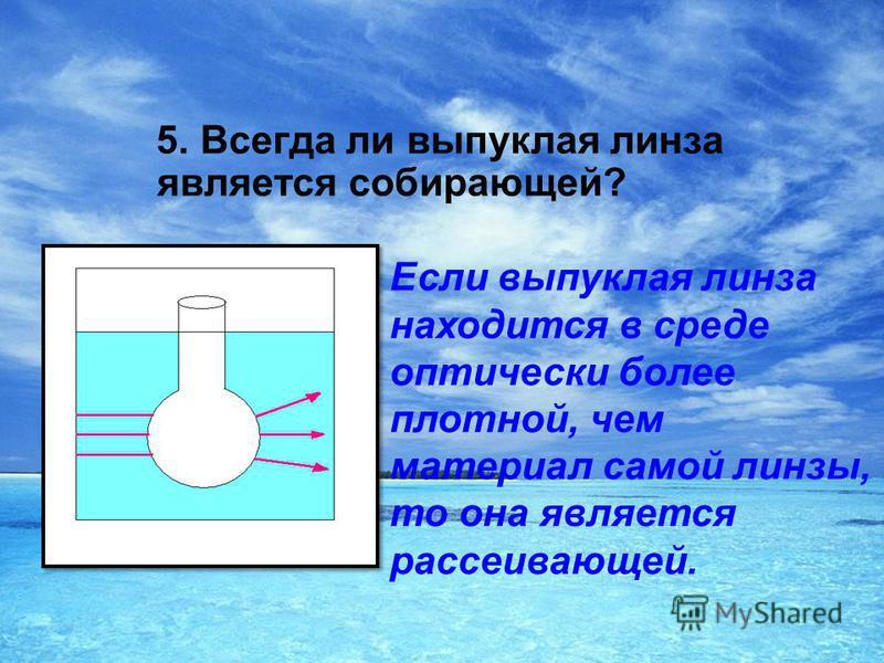 5. Всегда ли выпуклая линза является собирающей? Если выпуклая линза находится в среде оптически более плотной, чем материал самой линзы, то она является рассеивающей.