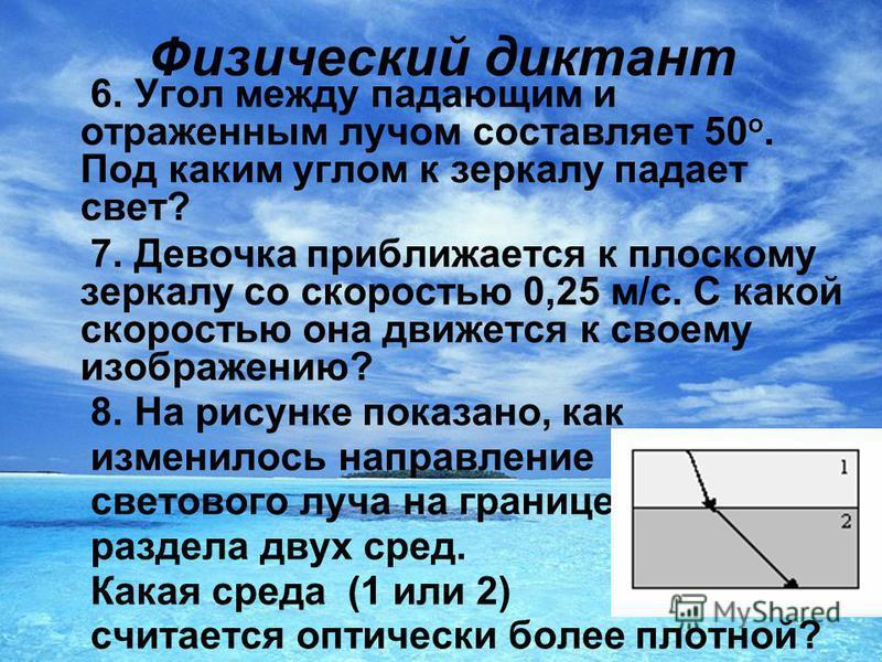 Физический диктант 6. Угол между падающим и отраженным лучом составляет 50 о. Под каким углом к зеркалу падает свет? 7. Девочка приближается к плоскому зеркалу со скоростью 0,25 м/с. С какой скоростью она движется к своему изображению? 8. На рисунке