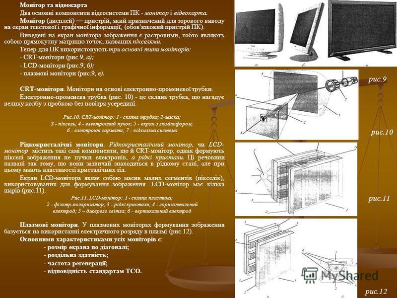 Монітор та відеокарта Два основні компоненти відеосистеми ПК - монітор і відеокарта. Монітор (дисплей) пристрій, який призначений для зорового виводу на екран текстової і графічної інформації, (обов'язковий пристрій ПК). Виведені на екран монітора зо