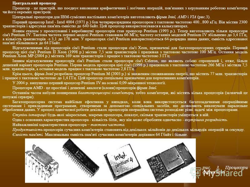 Центральний процесор Процесор - це пристрій, що поєднує виконання арифметичних і логічних операцій, пов'язаних з керуванням роботою комп'ютера чи його окремих пристроїв. Центральні процесори для IBM-сумісних настільних комп'ютерів виготовляють фірми