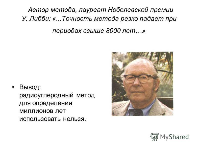 Автор метода, лауреат Нобелевской премии У. Либби: «...Точность метода резко падает при периодах свыше 8000 лет…» Вывод: радиоуглеродный метод для определения миллионов лет использовать нельзя.