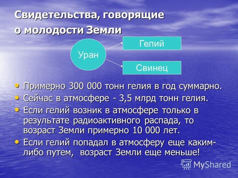 Свидетельства, говорящие о молодости Земли Примерно 300 000 тонн гелия в год суммарно. Примерно 300 000 тонн гелия в год суммарно. Сейчас в атмосфере - 3,5 млрд тонн гелия. Сейчас в атмосфере - 3,5 млрд тонн гелия. Если гелий возник в атмосфере тольк