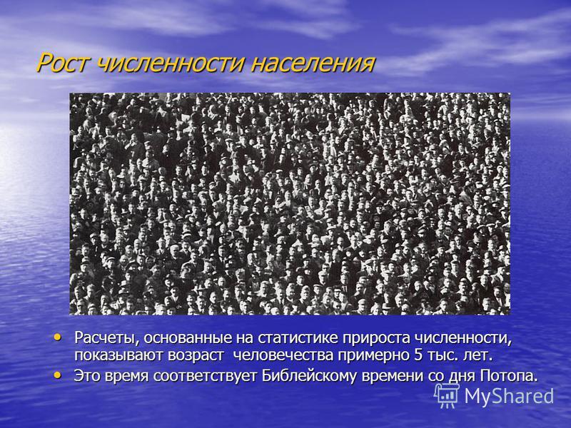 Рост численности населения Расчеты, основанные на статистике прироста численности, показывают возраст человечества примерно 5 тыс. лет. Расчеты, основанные на статистике прироста численности, показывают возраст человечества примерно 5 тыс. лет. Это в