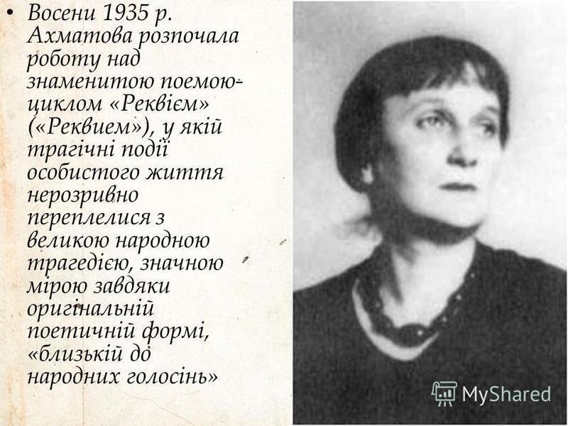 Восени 1935 р. Ахматова розпочала роботу над знаменитою поемою- циклом «Реквієм» («Реквием»), у якій трагічні події особистого життя нерозривно переплелися з великою народною трагедією, значною мірою завдяки оригінальній поетичній формі, «близькій до