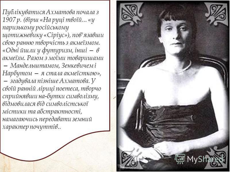 Публікуватися Ахматова почала з 1907 р. (вірш «На руці твоїй... «у паризькому російському щотижневику «Сіріус»), пов'язавши свою ранню творчість з акмеїзмом. «Одні йшли у футуризм, інші в акмеїзм. Разом з моїми товаришами Мандельштамом, Зенкевичем і