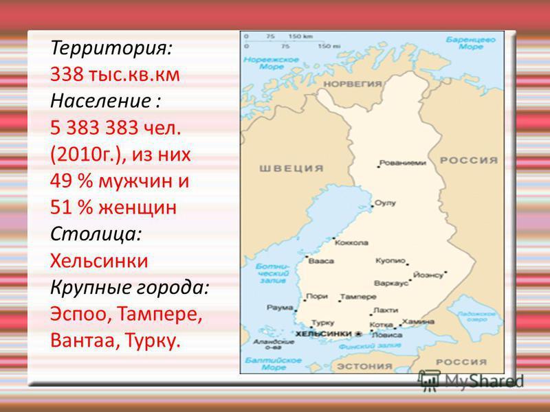 Территория: 338 тыс.кв.км Население : 5 383 383 чел. (2010 г.), из них 49 % мужчин и 51 % женщин Столица: Хельсинки Крупные города: Эспоо, Тампере, Вантаа, Турку.