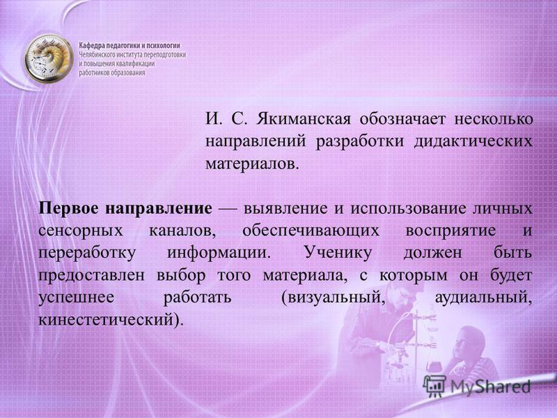И. С. Якиманская обозначает несколько направлений разработки дидактических материалов. Первое направление выявление и использование личных сенсорных каналов, обеспечивающих восприятие и переработку информации. Ученику должен быть предоставлен выбор т