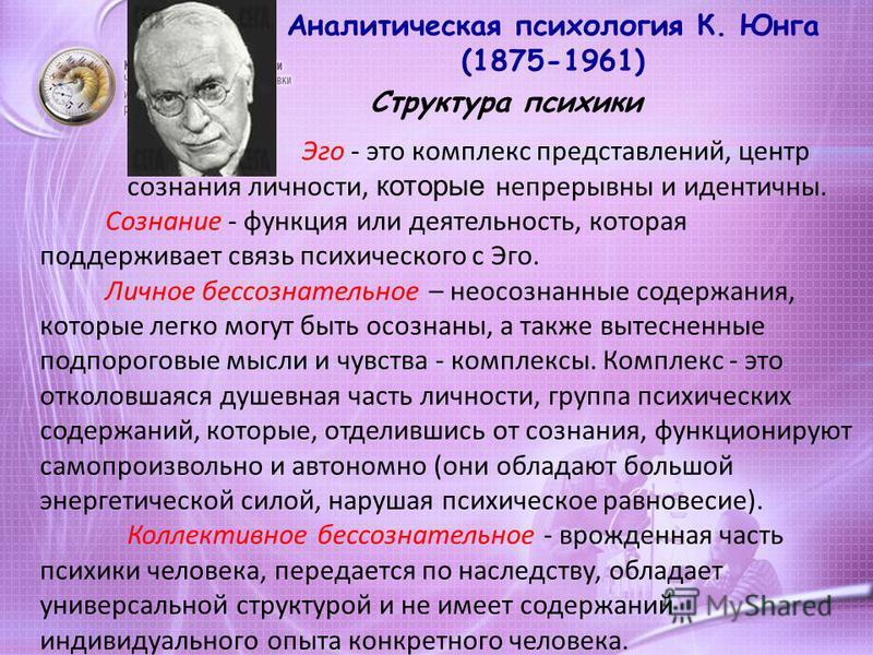 Аналитическая психология К. Юнга (1875-1961) Структура психики Эго - это комплекс представлений, центр сознания личности, которые непрерывны и идентичны. Сознание - функция или деятельность, которая поддерживает связь психического с Эго. Личное бессо