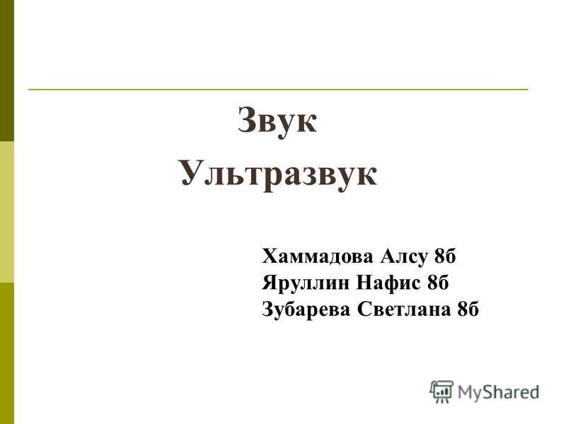 Звук Ультразвук Хаммадова Алсу 8 б Яруллин Нафис 8 б Зубарева Светлана 8 б