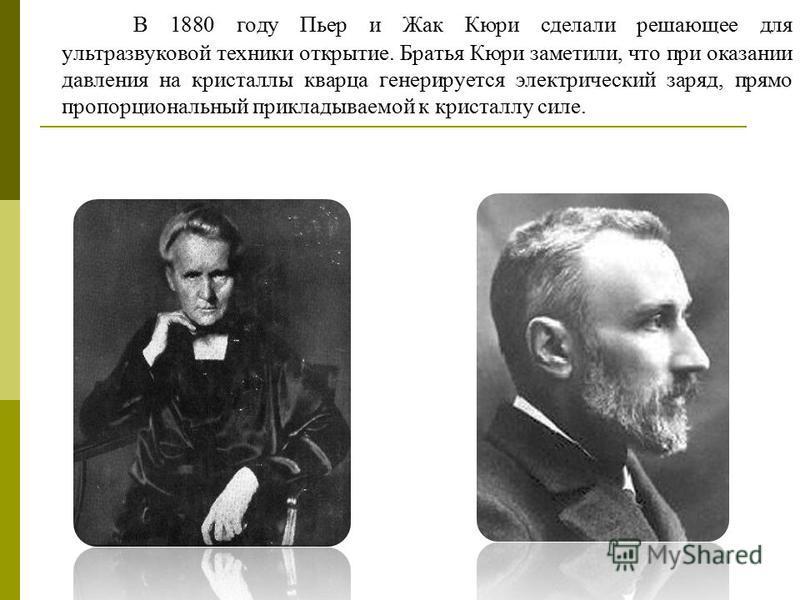 В 1880 году Пьер и Жак Кюри сделали решающее для ультразвуковой техники открытие. Братья Кюри заметили, что при оказании давления на кристаллы кварца генерируется электрический заряд, прямо пропорциональный прикладываемой к кристаллу силе.