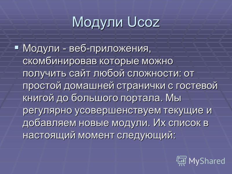 Модули Ucoz Модули - веб-приложения, скомбинировав которые можно получить сайт любой сложности: от простой домашней странички с гостевой книгой до большого портала. Мы регулярно усовершенствуем текущие и добавляем новые модули. Их список в настоящий