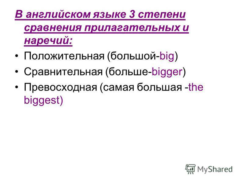 В английском языке 3 степени сравнения прилагательных и наречий: Положительная (большой-big) Сравнительная (больше-bigger) Превосходная (самая большая -the biggest)