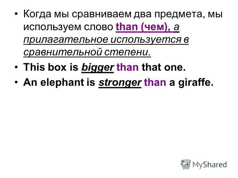 Когда мы сравниваем два предмета, мы используем слово than (чем), а прилагательное используется в сравнительной степени. This box is bigger than that one. An elephant is stronger than a giraffe.