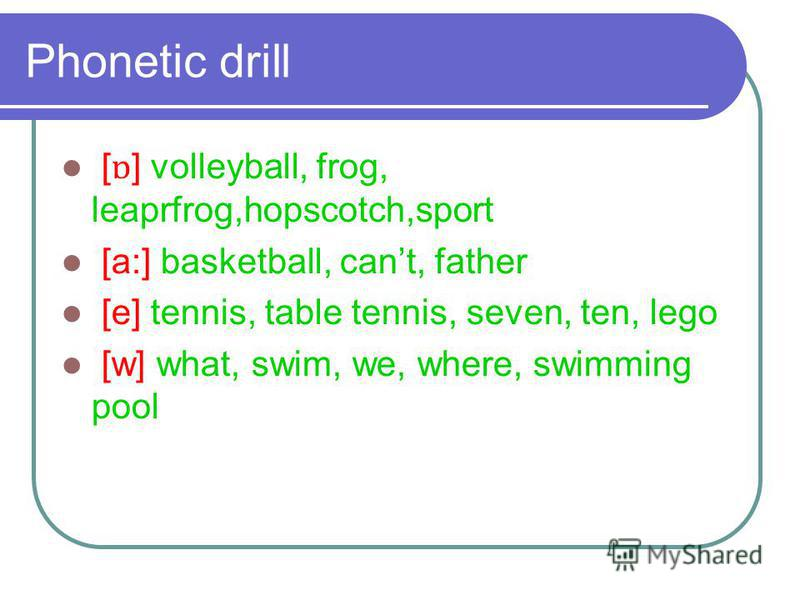 Phonetic drill [ ɒ ] volleyball, frog, leaprfrog,hopscotch,sport [a:] basketball, cant, father [e] tennis, table tennis, seven, ten, lego [w] what, swim, we, where, swimming pool