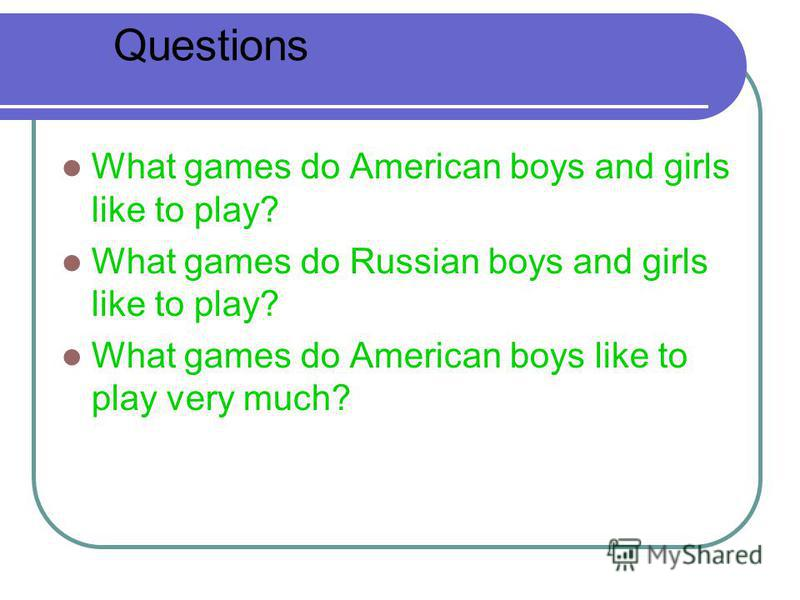 What games do American boys and girls like to play? What games do Russian boys and girls like to play? What games do American boys like to play very much? Questions