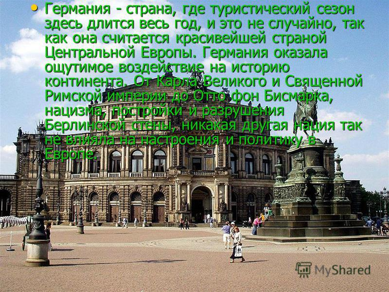 Германия - страна, где туристический сезон здесь длится весь год, и это не случайно, так как она считается красивейшей страной Центральной Европы. Германия оказала ощутимое воздействие на историю континента. От Карла Великого и Священной Римской импе