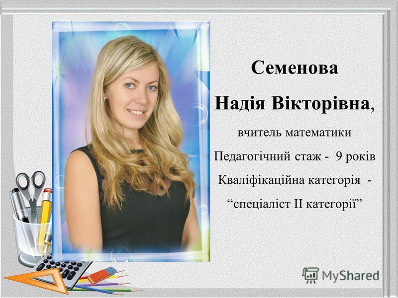 Семенова Надія Вікторівна, вчитель математики Педагогічний стаж - 9 років Кваліфікаційна категорія - спеціаліст ІІ категорії