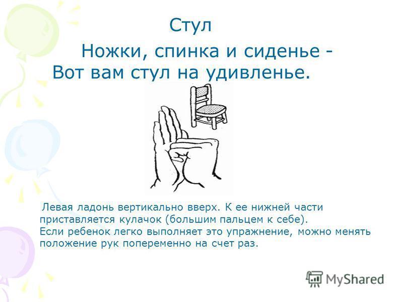 Стул Ножки, спинка и сиденье - Вот вам стул на удивленье. Левая ладонь вертикально вверх. К ее нижней части приставляется кулачок (большим пальцем к себе). Если ребенок легко выполняет это упражнение, можно менять положение рук попеременно на счет ра