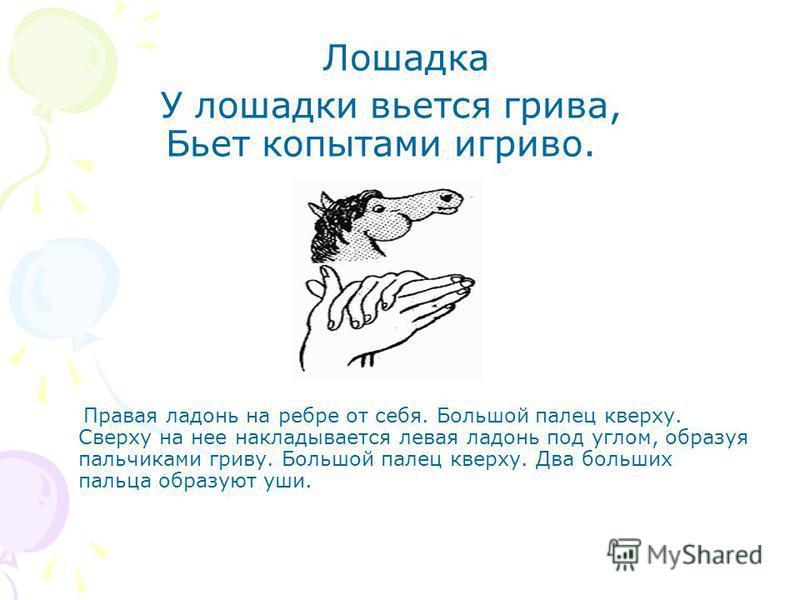 Лошадка У лошадки вьется грива, Бьет копытами игриво. Правая ладонь на ребре от себя. Большой палец кверху. Сверху на нее накладывается левая ладонь под углом, образуя пальчиками гриву. Большой палец кверху. Два больших пальца образуют уши.