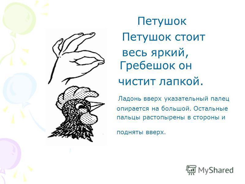 Петушок Петушок стоит весь яркий, Гребешок он чистит лапкой. Ладонь вверх указательный палец опирается на большой. Остальные пальцы растопырены в стороны и подняты вверх.