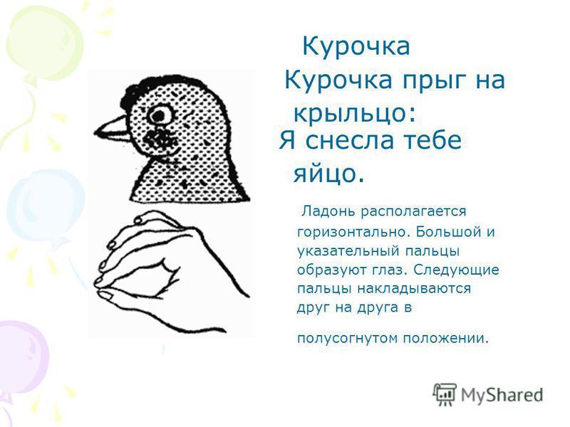 Курочка Курочка прыг на крыльцо: Я снесла тебе яйцо. Ладонь располагается горизонтально. Большой и указательный пальцы образуют глаз. Следующие пальцы накладываются друг на друга в полусогнутом положении.