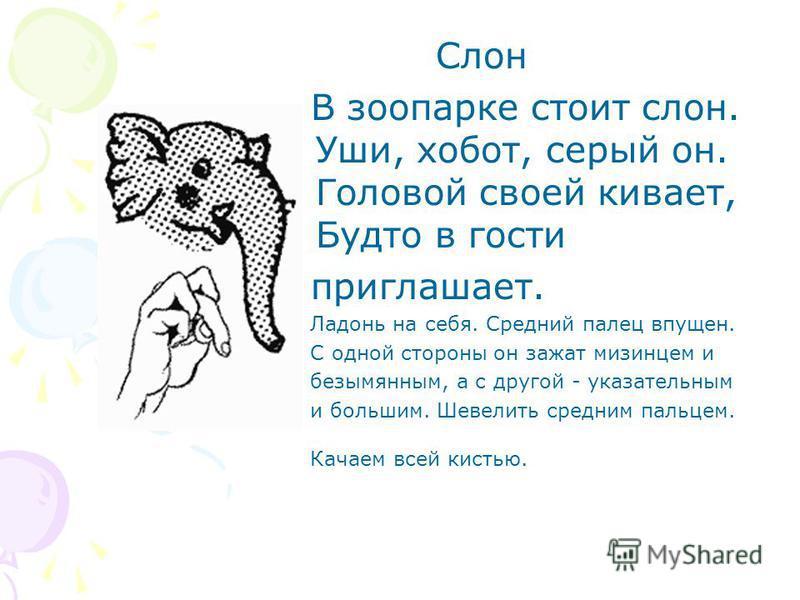 Слон В зоопарке стоит слон. Уши, хобот, серый он. Головой своей кивает, Будто в гости приглашает. Ладонь на себя. Средний палец впущен. С одной стороны он зажат мизинцем и безымянным, а с другой - указательным и большим. Шевелить средним пальцем. Кач