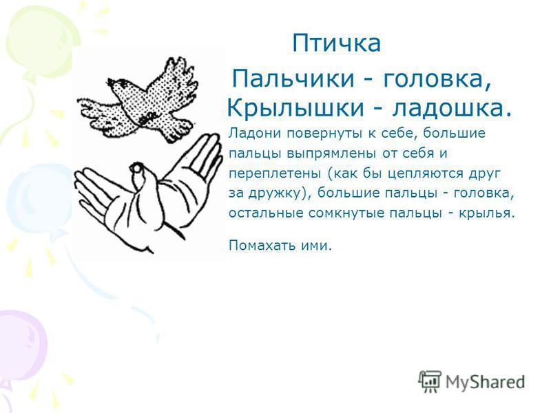 Птичка Пальчики - головка, Крылышки - ладошка. Ладони повернуты к себе, большие пальцы выпрямлены от себя и переплетены (как бы цепляются друг за дружку), большие пальцы - головка, остальные сомкнутые пальцы - крылья. Помахать ими.