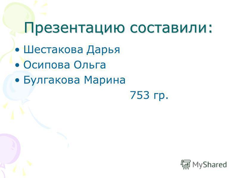 Презентацию составили: Шестакова Дарья Осипова Ольга Булгакова Марина 753 гр.