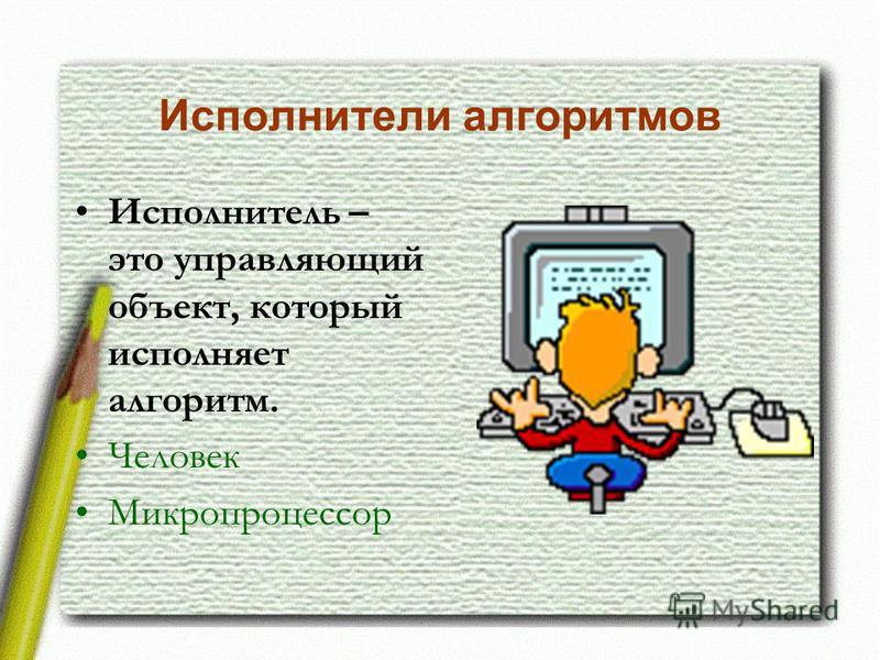 Исполнители алгоритмов Исполнитель – это управляющий объект, который исполняет алгоритм. Человек Микропроцессор