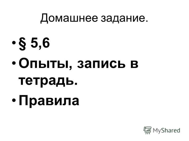 Домашнее задание. § 5,6 Опыты, запись в тетрадь. Правила