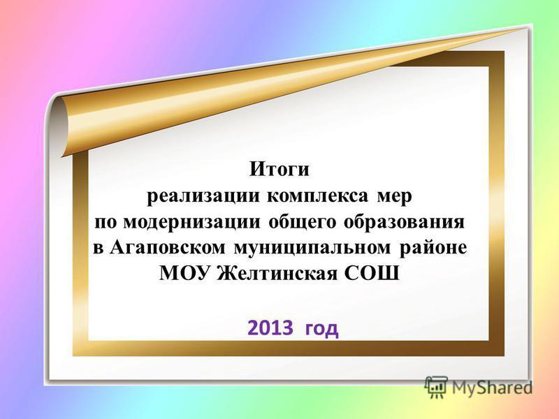 2013 год Итоги реализации комплекса мер по модернизации общего образования в Агаповском муниципальном районе МОУ Желтинская СОШ