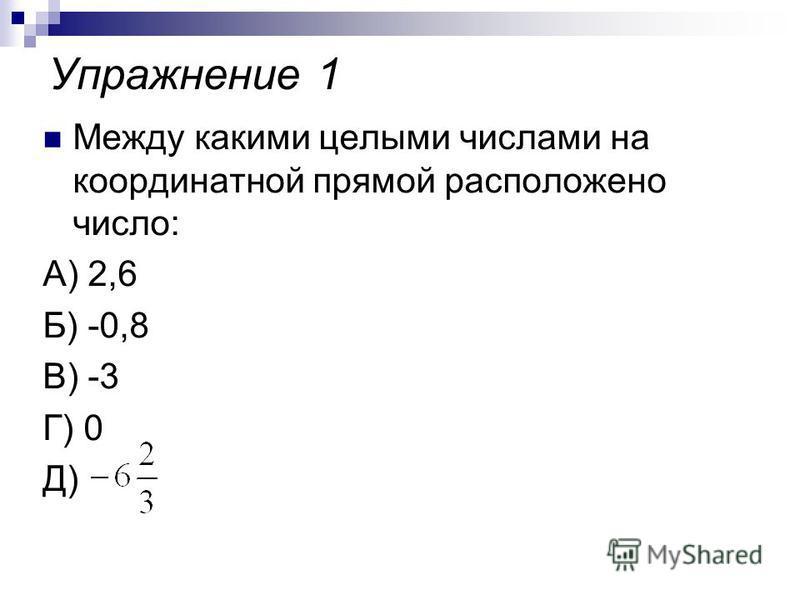 Упражнение 1 Между какими целыми числами на координатной прямой расположено число: А) 2,6 Б) -0,8 В) -3 Г) 0 Д)
