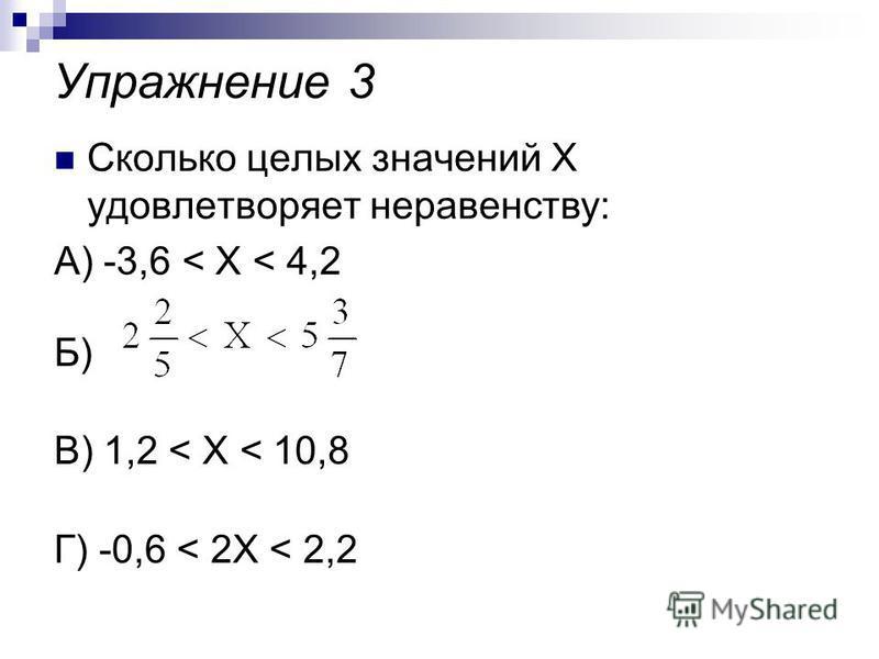 Упражнение 3 Сколько целых значений Х удовлетворяет неравенству: А) -3,6 < X < 4,2 Б) В) 1,2 < X < 10,8 Г) -0,6 < 2X < 2,2