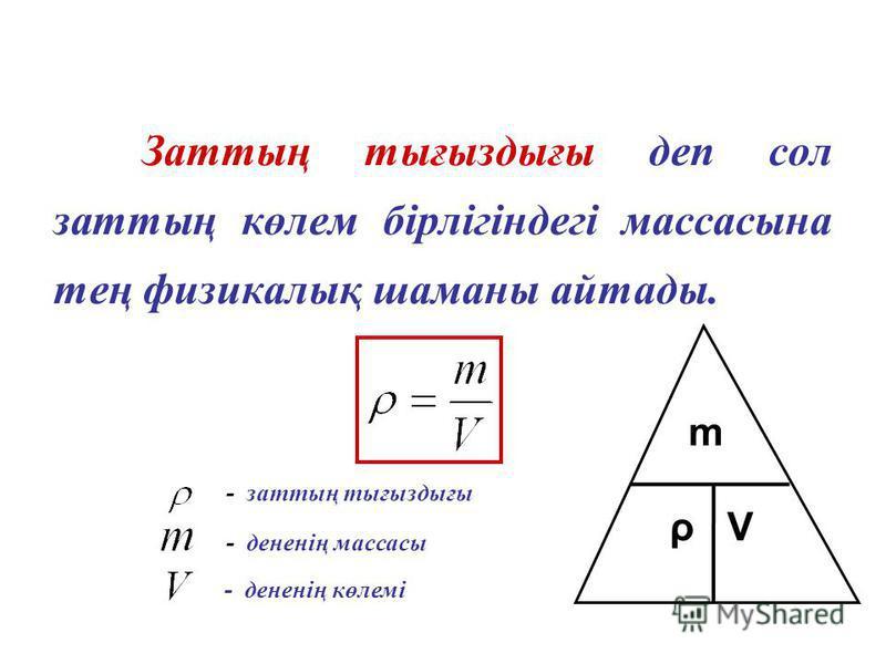 Заттың тығыздығы деп сол заттың көлем бірлігіндегі массасына тең физикалық шаманы айтады. - заттың тығыздығы - дененің массасы - дененің көлемі m ρ V