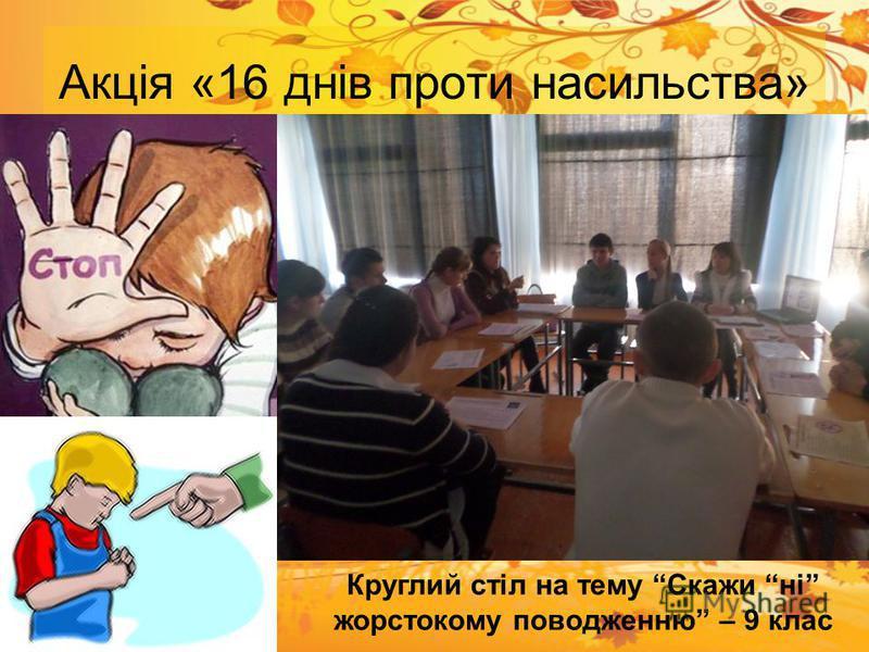 Акція «16 днів проти насильства» Круглий стіл на тему Скажи ні жорстокому поводженню – 9 клас