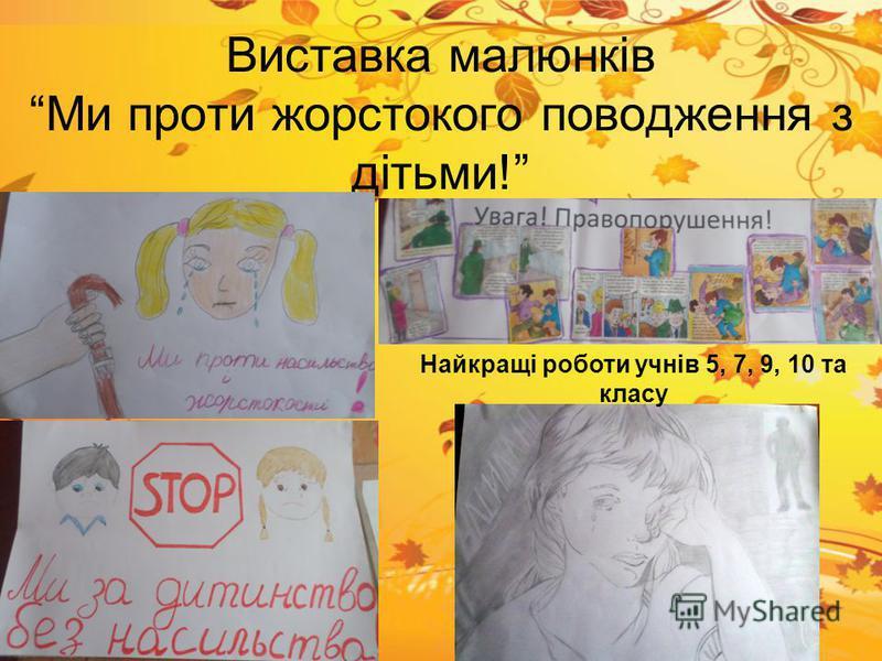 Виставка малюнків Ми проти жорстокого поводження з дітьми! Найкращі роботи учнів 5, 7, 9, 10 та класу
