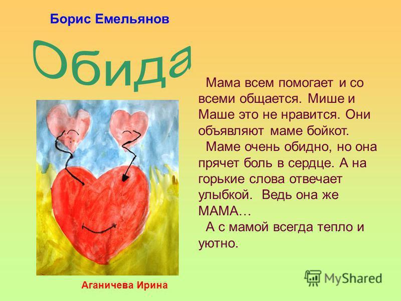 Мама всем помогает и со всеми общается. Мише и Маше это не нравится. Они объявляют маме бойкот. Маме очень обидно, но она прячет боль в сердце. А на горькие слова отвечает улыбкой. Ведь она же МАМА… А с мамой всегда тепло и уютно. Аганичева Ирина Бор
