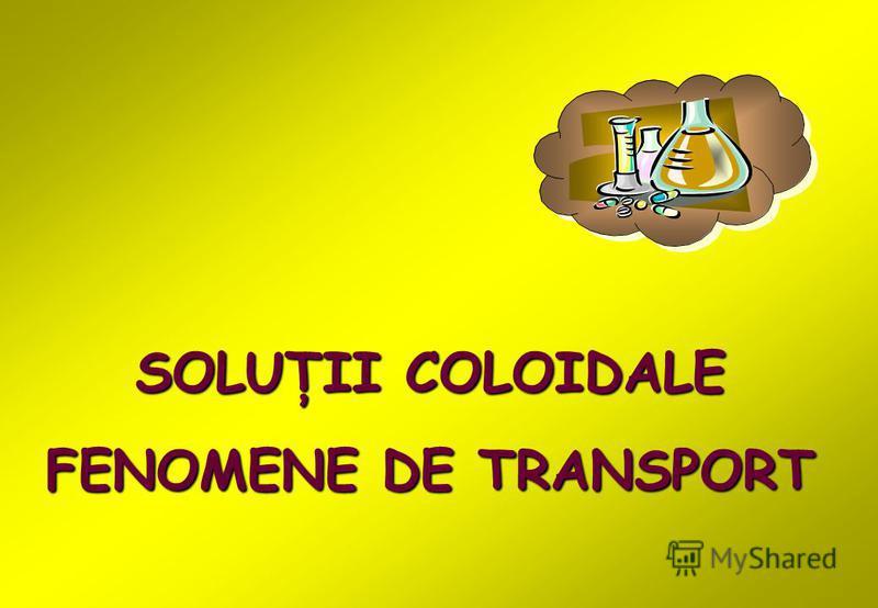 SOLUŢII COLOIDALE FENOMENE DE TRANSPORT