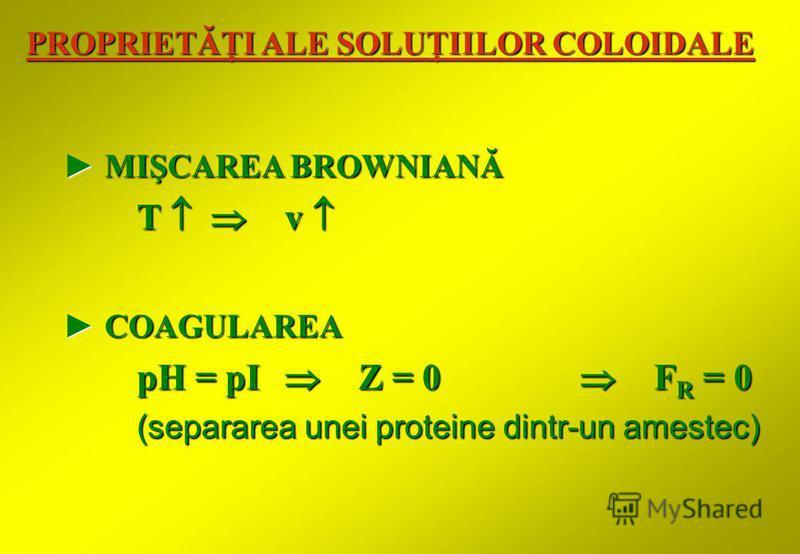 COAGULAREA COAGULAREA pH = pI Z = 0 F R = 0 (separarea unei proteine dintr-un amestec) (separarea unei proteine dintr-un amestec) MIŞCAREA BROWNIANĂ MIŞCAREA BROWNIANĂ T v T v PROPRIETĂŢI ALE SOLUŢIILOR COLOIDALE