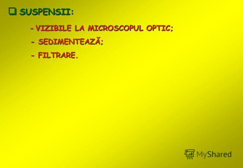 USPENSII: - VIZIBILE LA MICROSCOPUL OPTIC; - SEDIMENTEAZĂ; - FILTRARE.