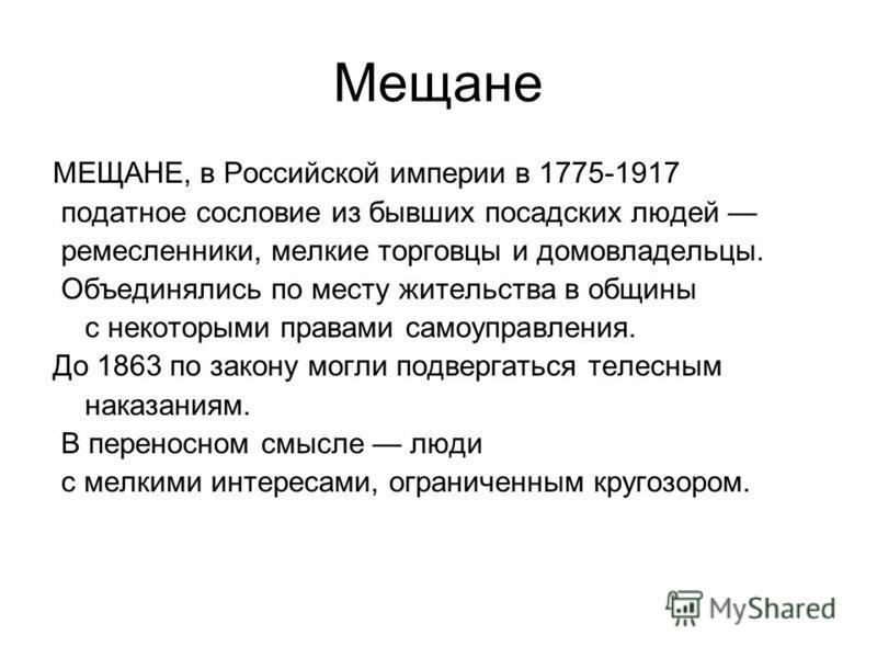 Мещане МЕЩАНЕ, в Российской империи в 1775-1917 податное сословие из бывших посадских людей ремесленники, мелкие торговцы и домовладельцы. Объединялись по месту жительства в общины с некоторыми правами самоуправления. До 1863 по закону могли подверга