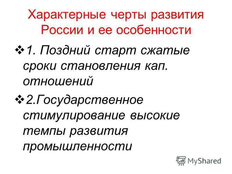 Характерные черты развития России и ее особенности 1. Поздний старт сжатые сроки становления кап. отношений 2. Государственное стимулирование высокие темпы развития промышленности