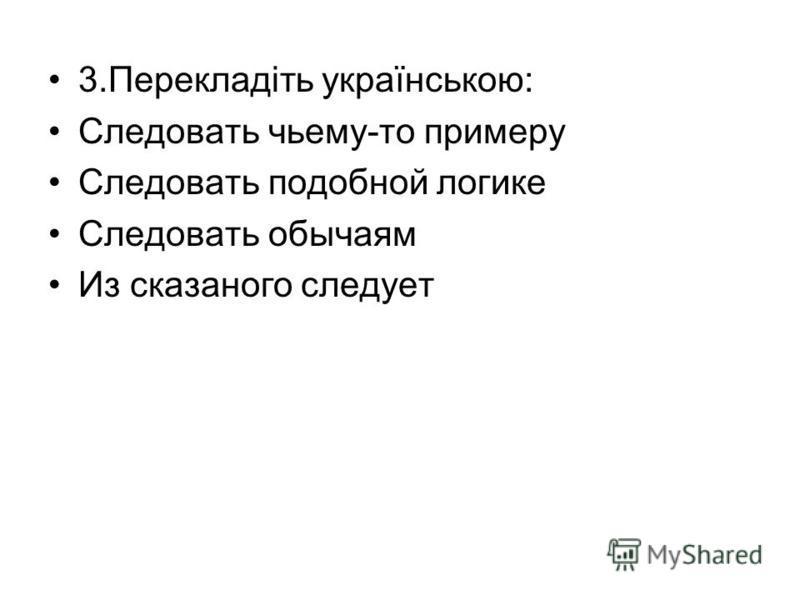 3.Перекладіть українською: Следовать чьему-то примеру Следовать подобной логике Следовать обычаям Из сказаного следует