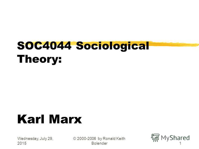 Wednesday, July 29, 2015 © 2000-2006 by Ronald Keith Bolender1 SOC4044 Sociological Theory: Karl Marx
