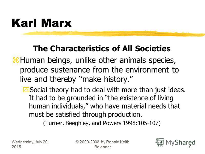 Wednesday, July 29, 2015 © 2000-2006 by Ronald Keith Bolender10 Karl Marx The Characteristics of All Societies zHuman beings, unlike other animals species, produce sustenance from the environment to live and thereby make history. ySocial theory had t